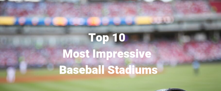 Top 10 Most Impressive Baseball Stadiums in the United States